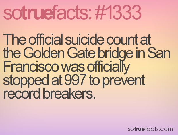 The official suicide count at the Golden Gate bridge in San Francisco was officially stopped at 997 to prevent record breakers.