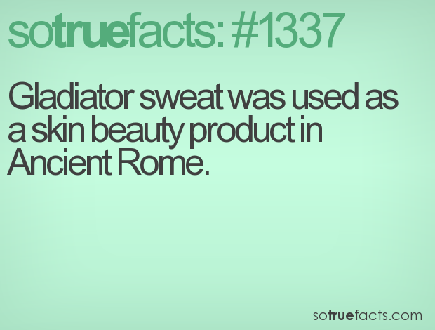 Gladiator sweat was used as a skin beauty product in Ancient Rome.