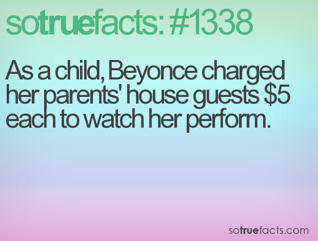 As a child, Beyonce charged her parents' house guests $5 each to watch her perform.