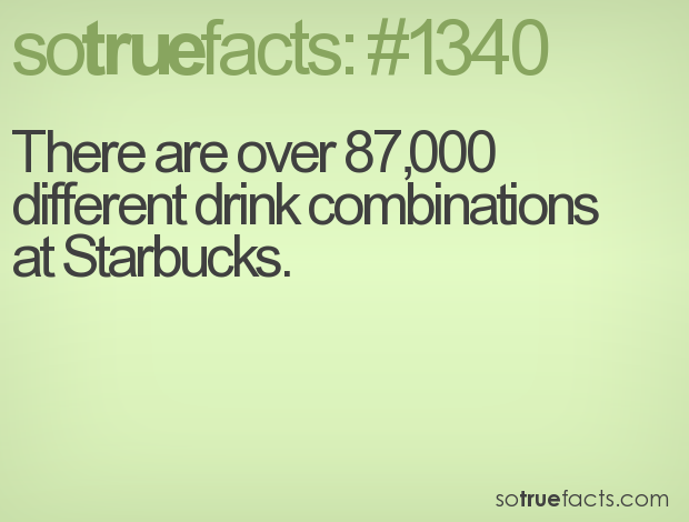 There are over 87,000 different drink combinations at Starbucks.