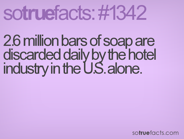 2.6 million bars of soap are discarded daily by the hotel industry in the U.S. alone.