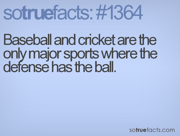 Baseball and cricket are the only major sports where the defense has the ball.