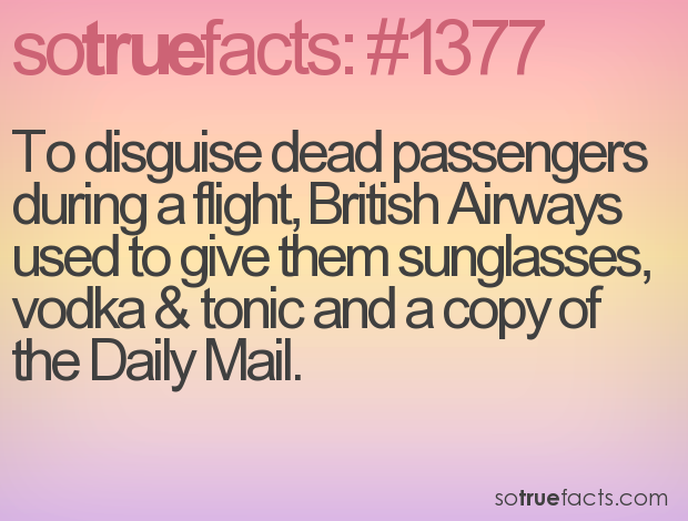 To disguise dead passengers during a flight, British Airways used to give them sunglasses, vodka & tonic and a copy of the Daily Mail.