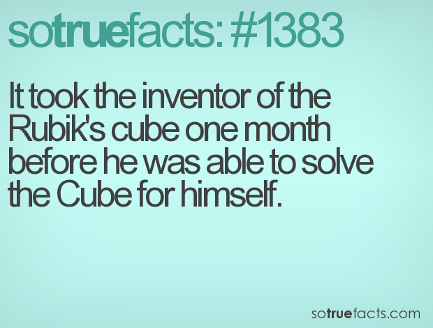 It took the inventor of the Rubik's cube one month before he was able to solve the Cube for himself.