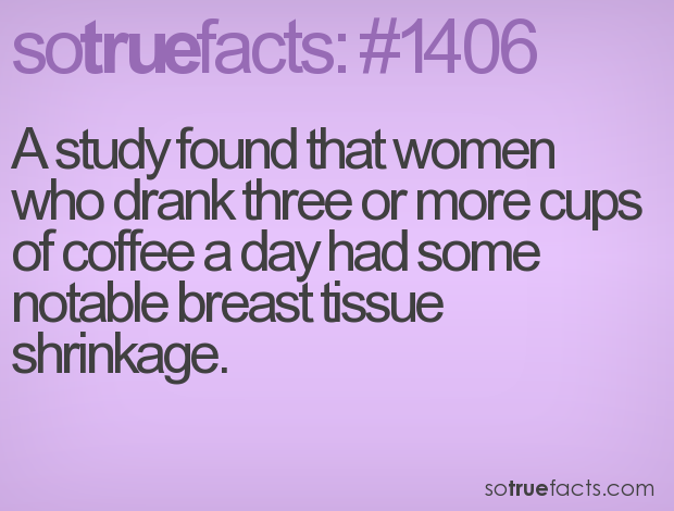 A study found that women who drank three or more cups of coffee a day had some notable breast tissue shrinkage.