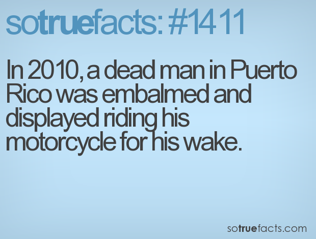 In 2010, a dead man in Puerto Rico was embalmed and displayed riding his motorcycle for his wake.