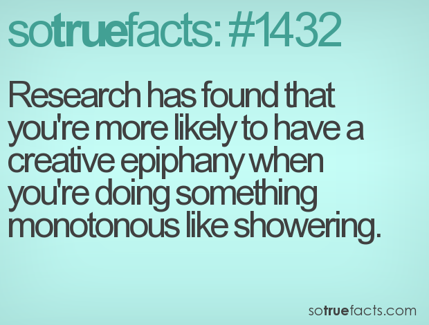 Research has found that you're more likely to have a creative epiphany when you're doing something monotonous like showering.