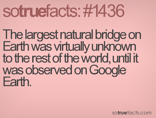 The largest natural bridge on Earth was virtually unknown to the rest of the world, until it was observed on Google Earth.