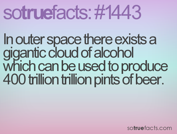In outer space there exists a gigantic cloud of alcohol which can be used to produce 400 trillion trillion pints of beer.