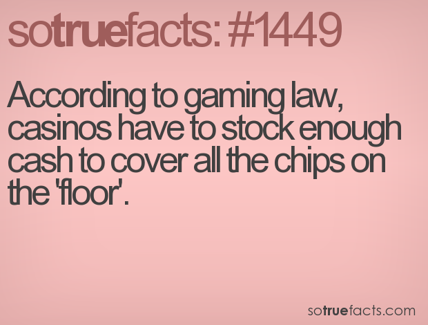 According to gaming law, casinos have to stock enough cash to cover all the chips on the 'floor'.