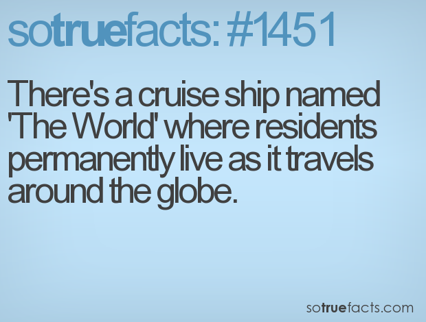 There's a cruise ship named 'The World' where residents permanently live as it travels around the globe.