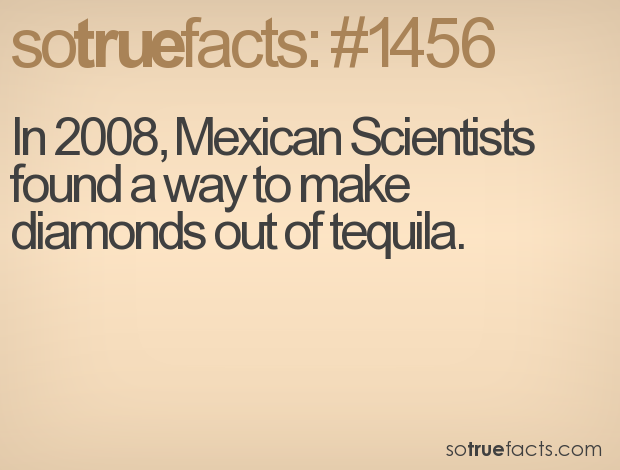In 2008, Mexican Scientists found a way to make diamonds out of tequila.