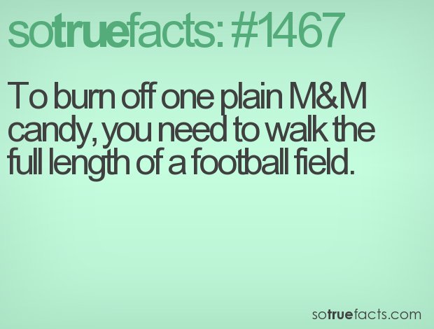 To burn off one plain M&M candy, you need to walk the full length of a football field.