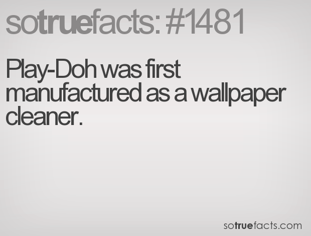 Play-Doh was first manufactured as a wallpaper cleaner.