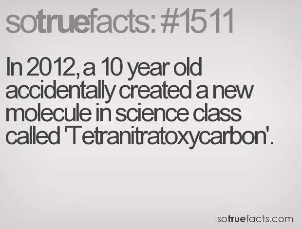 In 2012, a 10 year old accidentally created a new molecule in science class called 'Tetranitratoxycarbon'.