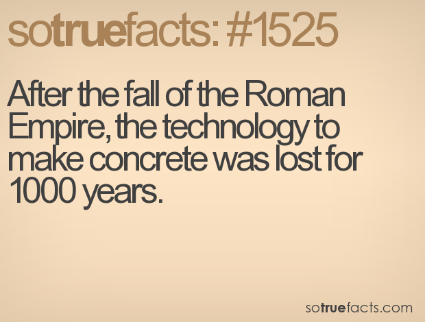 After the fall of the Roman Empire, the technology to make concrete was lost for 1000 years.
