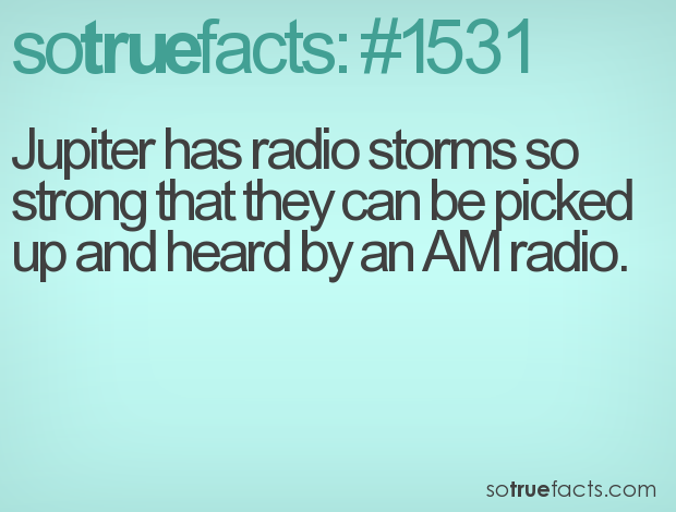 Jupiter has radio storms so strong that they can be picked up and heard by an AM radio.