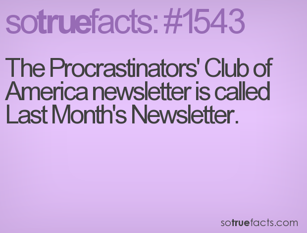 The Procrastinators' Club of America newsletter is called Last Month's Newsletter.