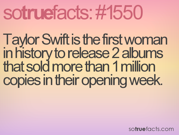 Taylor Swift is the first woman in history to release 2 albums that sold more than 1 million copies in their opening week.
