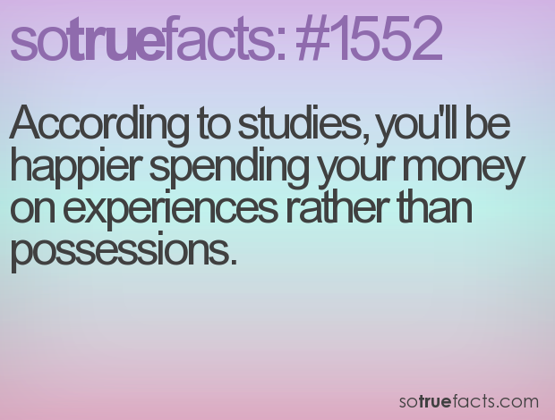 According to studies, you'll be happier spending your money on experiences rather than possessions.