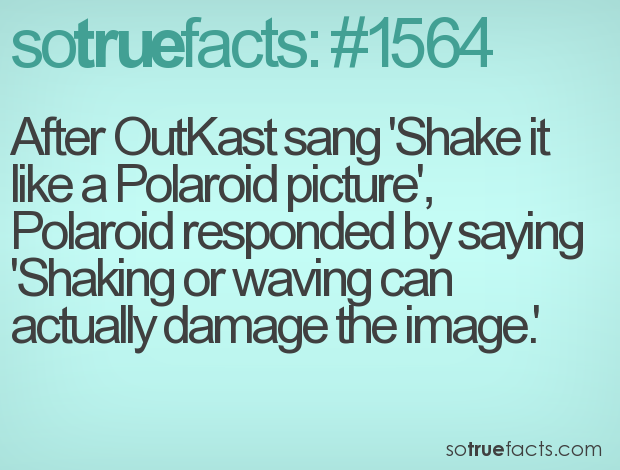 After OutKast sang 'Shake it like a Polaroid picture', Polaroid responded by saying 'Shaking or waving can actually damage the image.'