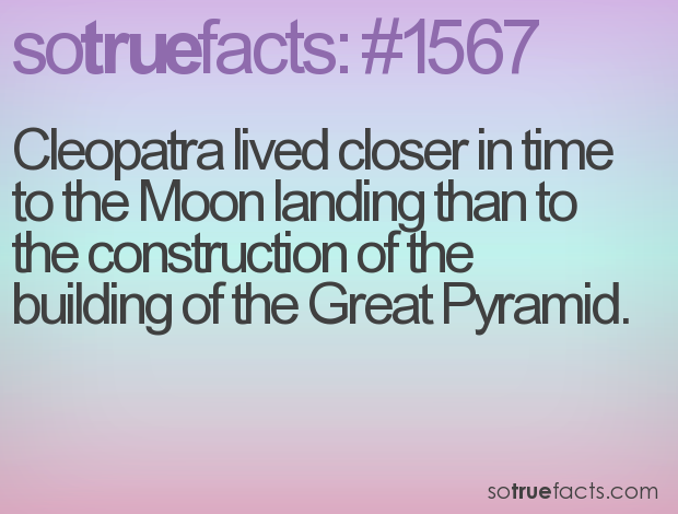 Cleopatra lived closer in time to the Moon landing than to the construction of the building of the Great Pyramid.