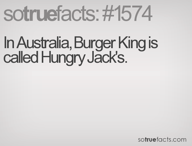 In Australia, Burger King is called Hungry Jack's.