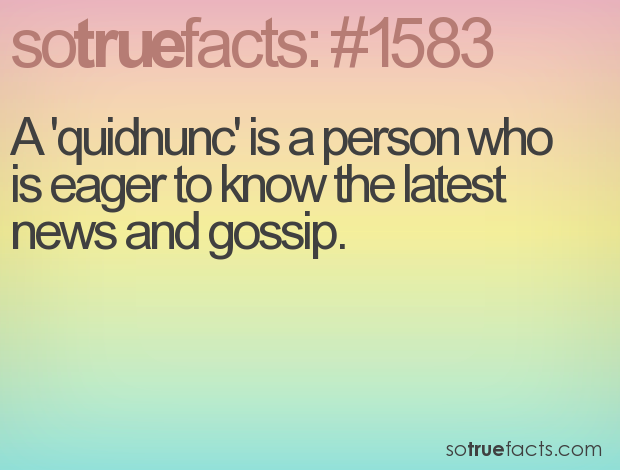A 'quidnunc' is a person who is eager to know the latest news and gossip.