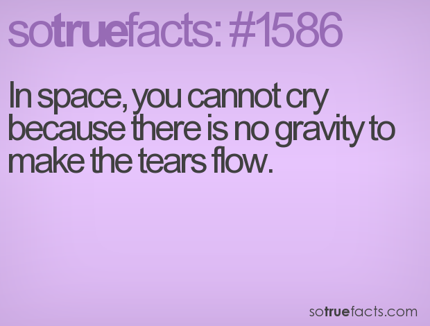 In space, you cannot cry because there is no gravity to make the tears flow.