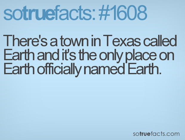 There's a town in Texas called Earth and it's the only place on Earth officially named Earth.