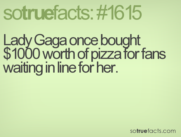 Lady Gaga once bought $1000 worth of pizza for fans waiting in line for her.