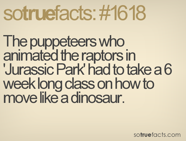 The puppeteers who animated the raptors in 'Jurassic Park' had to take a 6 week long class on how to move like a dinosaur.