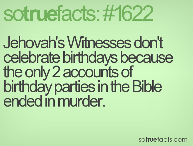 Jehovah's Witnesses don't celebrate birthdays because the only 2 accounts of birthday parties in the Bible ended in murder.