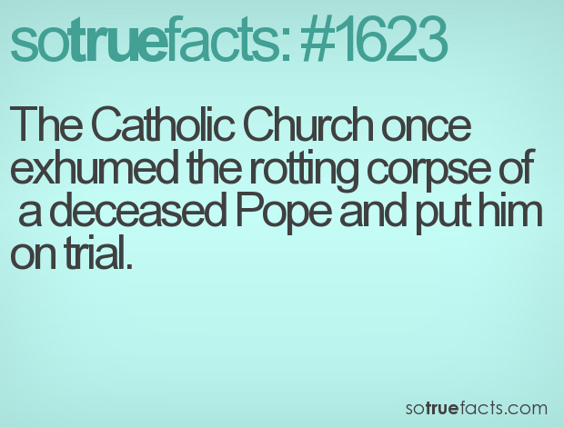 The Catholic Church once exhumed the rotting corpse of  a deceased Pope and put him on trial.