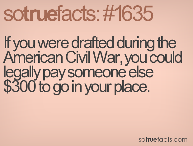 If you were drafted during the American Civil War, you could legally pay someone else $300 to go in your place.