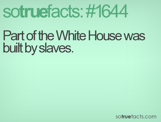 Part of the White House was built by slaves.