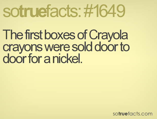 The first boxes of Crayola crayons were sold door to door for a nickel.