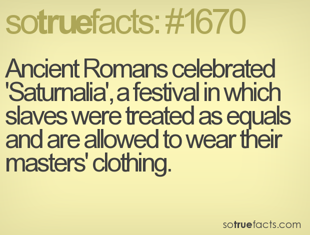 Ancient Romans celebrated 'Saturnalia', a festival in which slaves were treated as equals and are allowed to wear their masters' clothing.