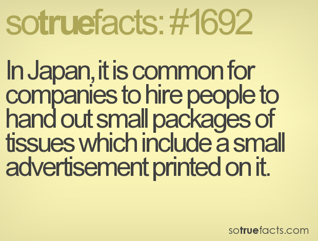 In Japan, it is common for companies to hire people to hand out small packages of tissues which include a small advertisement printed on it.