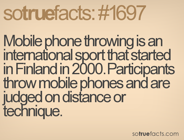Mobile phone throwing is an international sport that started in Finland in 2000. Participants throw mobile phones and are judged on distance or technique.