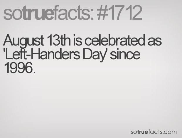 August 13th is celebrated as 'Left-Handers Day' since 1996.