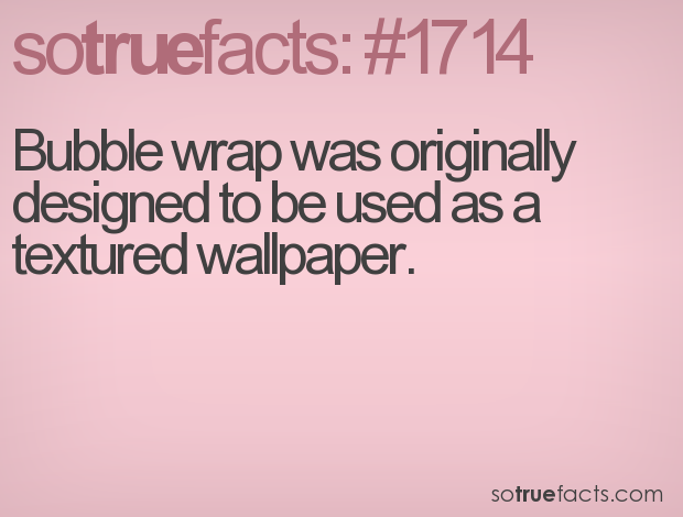 Bubble wrap was originally designed to be used as a textured wallpaper.