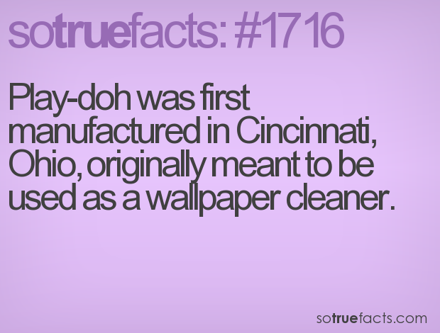 Play-doh was first manufactured in Cincinnati, Ohio, originally meant to be used as a wallpaper cleaner.