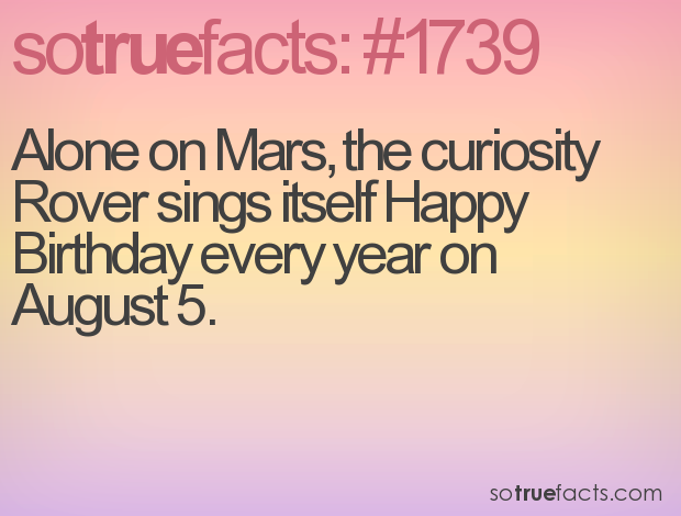Alone on Mars, the curiosity Rover sings itself Happy Birthday every year on August 5.