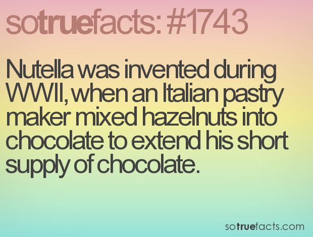 Nutella was invented during WWII, when an Italian pastry maker mixed hazelnuts into chocolate to extend his short supply of chocolate.