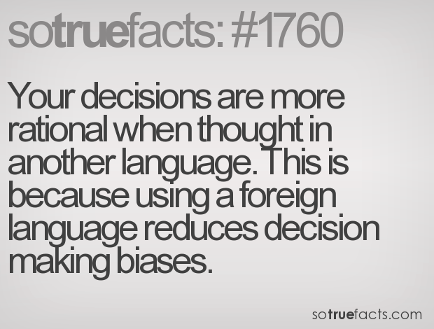 Your decisions are more rational when thought in another language. This is because using a foreign language reduces decision making biases.