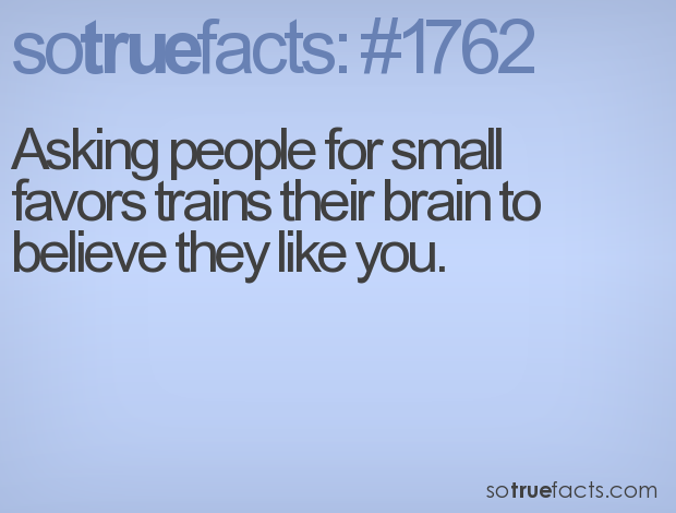 Asking people for small favors trains their brain to believe they like you.