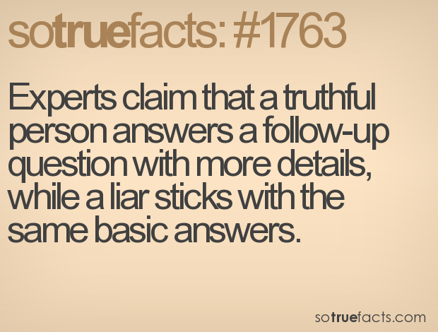 Experts claim that a truthful person answers a follow-up question with more details, while a liar sticks with the same basic answers.