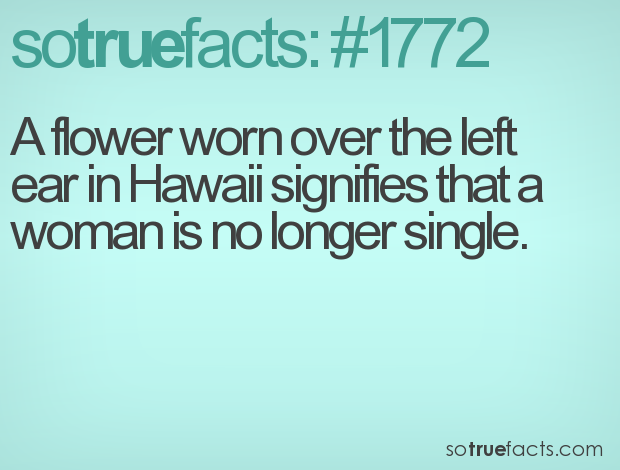 A flower worn over the left ear in Hawaii signifies that a woman is no longer single.