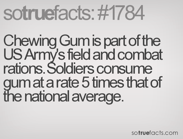 Chewing Gum is part of the US Army's field and combat rations. Soldiers consume gum at a rate 5 times that of the national average.